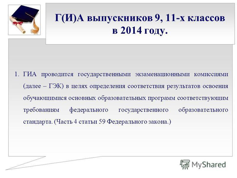 Г(И)А выпускников 9, 11-х классов в 2014 году. 1. ГИА проводится государственными экзаменационными комиссиями (далее – ГЭК) в целях определения соответствия результатов освоения обучающимися основных образовательных программ соответствующим требовани