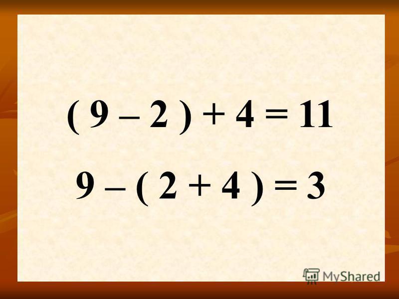 ( 9 – 2 ) + 4 = 11 9 – ( 2 + 4 ) = 3