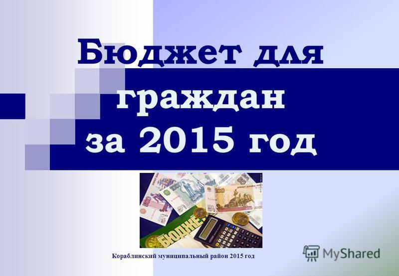 Кораблинский муниципальный район 2015 год Бюджет для граждан за 2015 год
