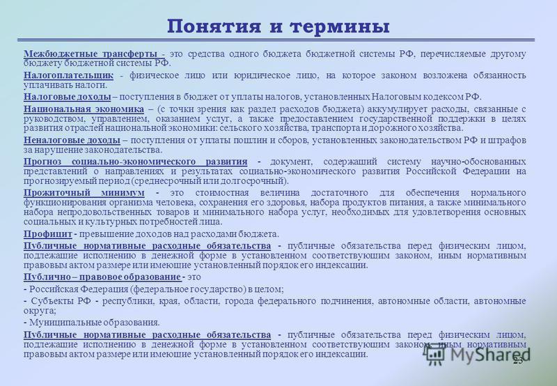 23 Понятия и термины Межбюджетные трансферты - это средства одного бюджета бюджетной системы РФ, перечисляемые другому бюджету бюджетной системы РФ. Налогоплательщик - физическое лицо или юридическое лицо, на которое законом возложена обязанность упл