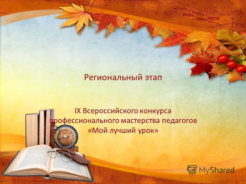 Региональный этап IХ Всероссийского конкурса профессионального мастерства педагогов «Мой лучший урок» 1