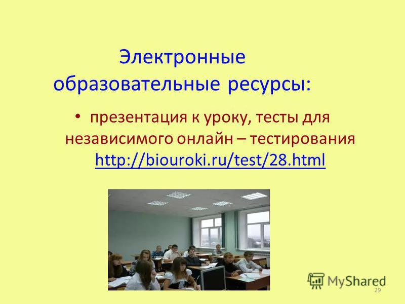 Электронные образовательные ресурсы: презентация к уроку, тесты для независимого онлайн – тестирования http://biouroki.ru/test/28. html http://biouroki.ru/test/28. html 29