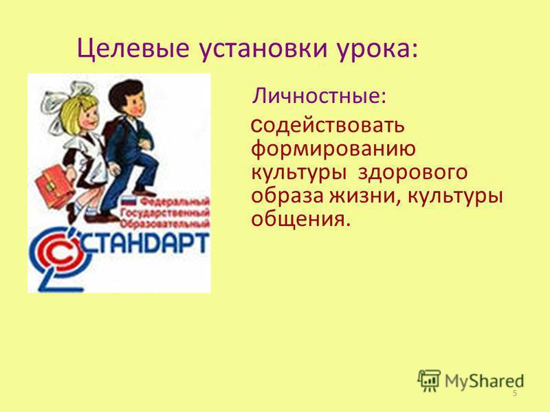 Целевые установки урока: Личностные: содействовать формированию культуры здорового образа жизни, культуры общения. 5