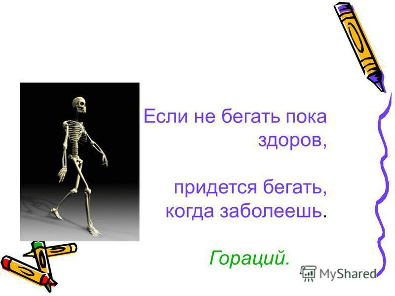 Если не бегать пока здоров, придется бегать, когда заболеешь. Гораций.