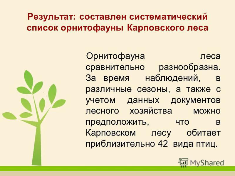 Результат: составлен систематический список орнитофауны Карповского леса Орнитофауна леса сравнительно разнообразна. За время наблюдений, в различные сезоны, а также с учетом данных документов лесного хозяйства можно предположить, что в Карповском ле