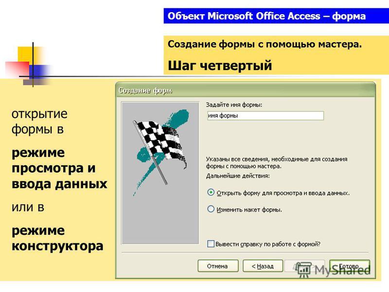 Объект Microsoft Office Access – форма Создание формы с помощью мастера. Шаг четвертый открытие формы в режиме просмотра и ввода данных или в режиме конструктора