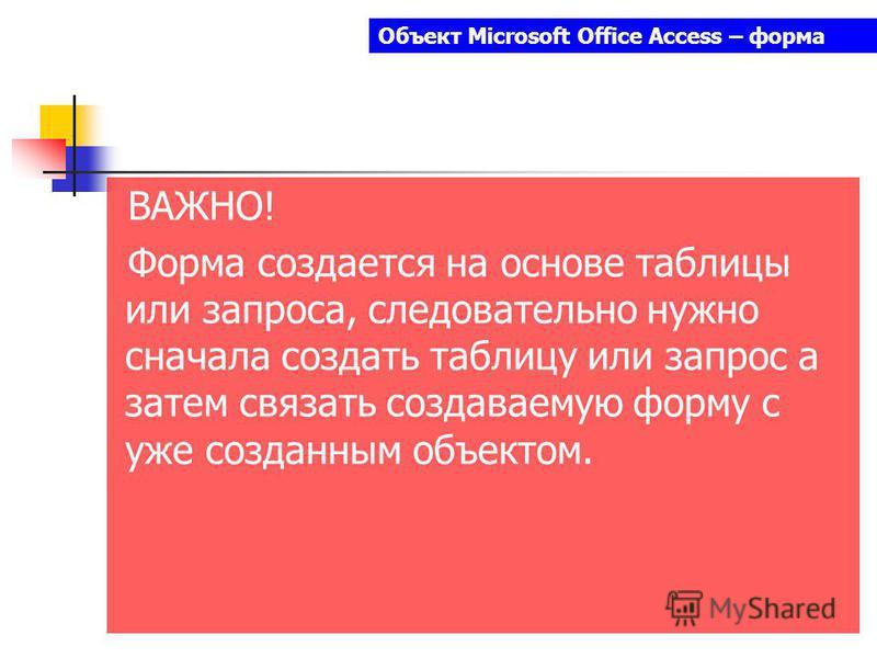 Объект Microsoft Office Access – форма ВАЖНО! Форма создается на основе таблицы или запроса, следовательно нужно сначала создать таблицу или запрос а затем связать создаваемую форму с уже созданным объектом.