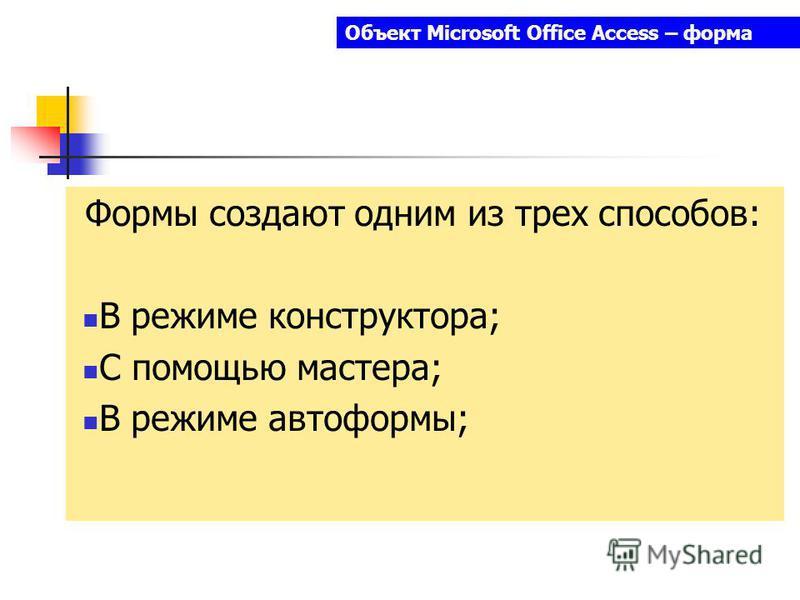 Объект Microsoft Office Access – форма Формы создают одним из трех способов: В режиме конструктора; С помощью мастера; В режиме автоформы;