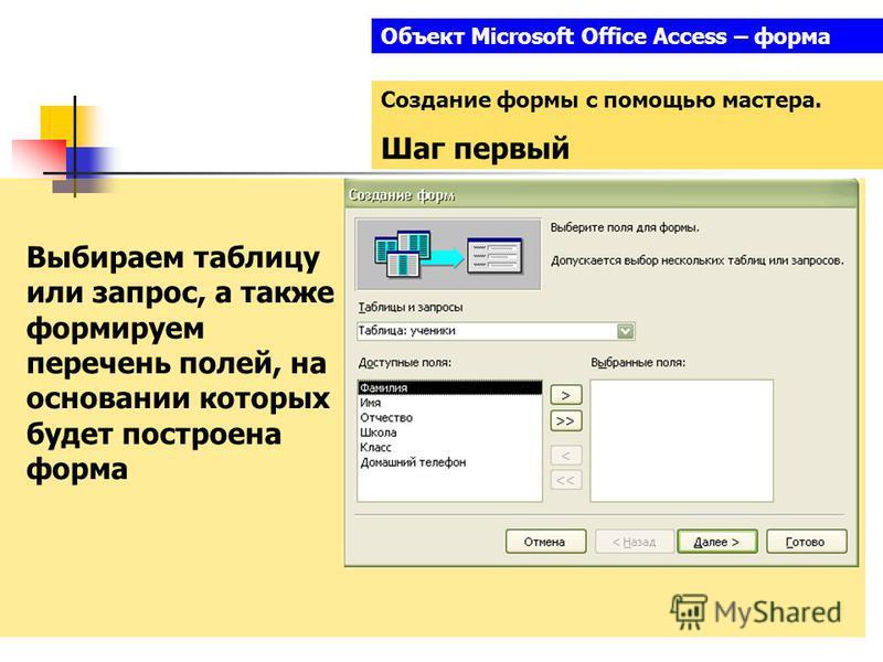 Объект Microsoft Office Access – форма Создание формы с помощью мастера. Шаг первый Выбираем таблицу или запрос, а также формируем перечень полей, на основании которых будет построена форма