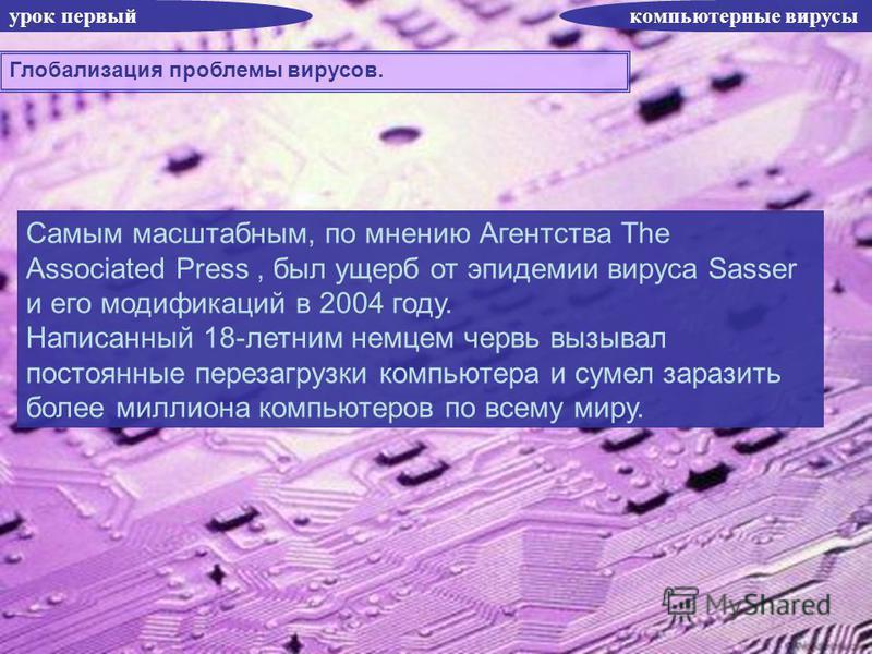 урок первый компьютерные вирусы Глобализация проблемы вирусов. Самым масштабным, по мнению Агентства The Associated Press, был ущерб от эпидемии вируса Sasser и его модификаций в 2004 году. Написанный 18-летним немцем червь вызывал постоянные перезаг