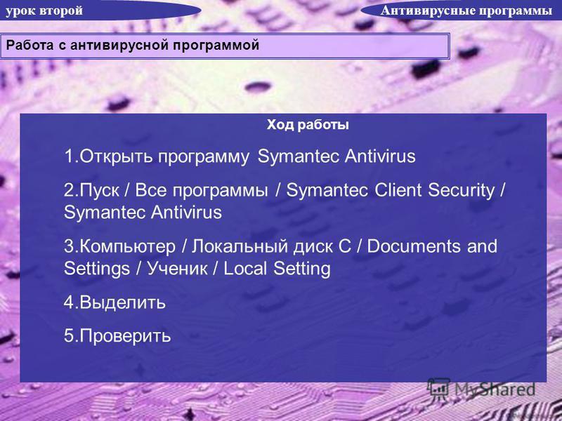 урок второй Антивирусные программы Ход работы 1. Открыть программу Symantec Antivirus 2. Пуск / Все программы / Symantec Client Security / Symantec Antivirus 3. Компьютер / Локальный диск С / Documents and Settings / Ученик / Local Setting 4. Выделит