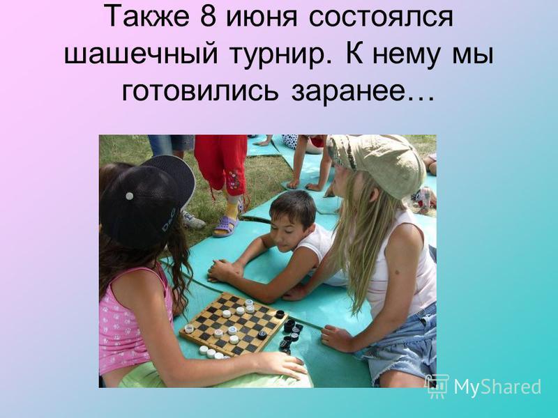 Также 8 июня состоялся шашечный турнир. К нему мы готовились заранее…