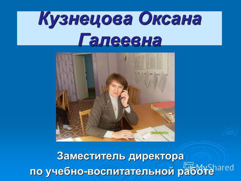 Кузнецова Оксана Галеевна Заместитель директора по учебно-воспитательной работе по учебно-воспитательной работе