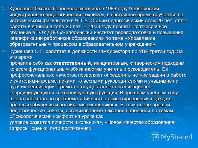 Кузнецова Оксана Галеевна закончила в 1996 году Челябинский индустриально-педагогический техникум, в настоящее время обучается на историческом факультете в ЧГПУ. Общий педагогический стаж 20 лет, стаж работы в данной школе 20 лет. В 2008 году прошла