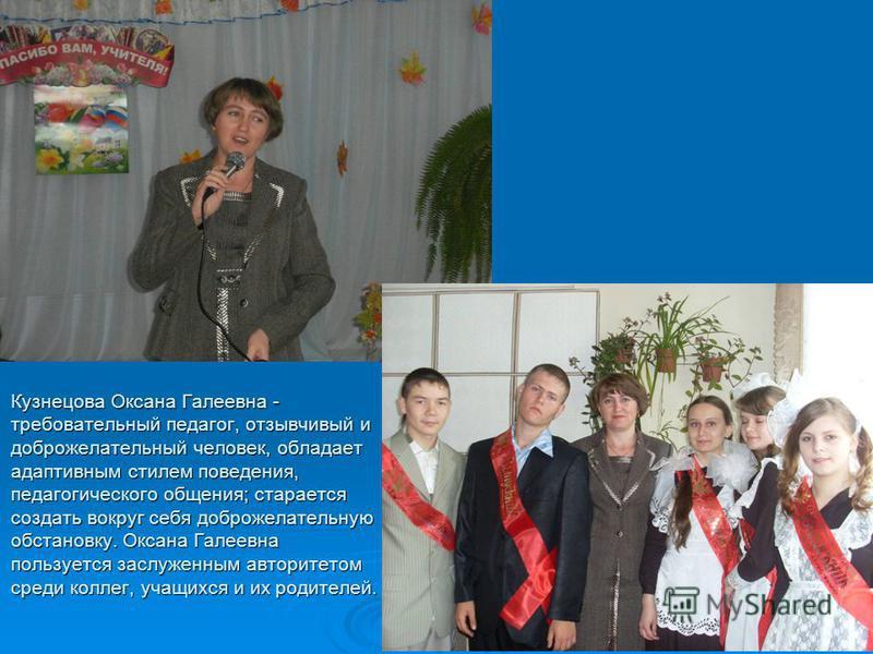 Кузнецова Оксана Галеевна - требовательный педагог, отзывчивый и доброжелательный человек, обладает адаптивным стилем поведения, педагогического общения; старается создать вокруг себя доброжелательную обстановку. Оксана Галеевна пользуется заслуженны