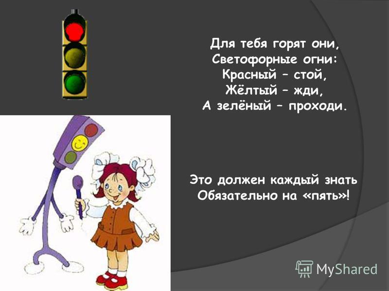 Для тебя горят они, Светофорные огни: Красный – стой, Жёлтый – жди, А зелёный – проходи. Это должен каждый знать Обязательно на «пять»!