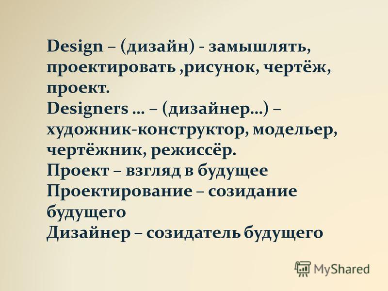 Design – (дизайн) - замышлять, проектировать,рисунок, чертёж, проект. Designers … – (дизайнер…) – художник-конструктор, модельер, чертёжник, режиссёр. Проект – взгляд в будущее Проектирование – созидание будущего Дизайнер – созидатель будущего
