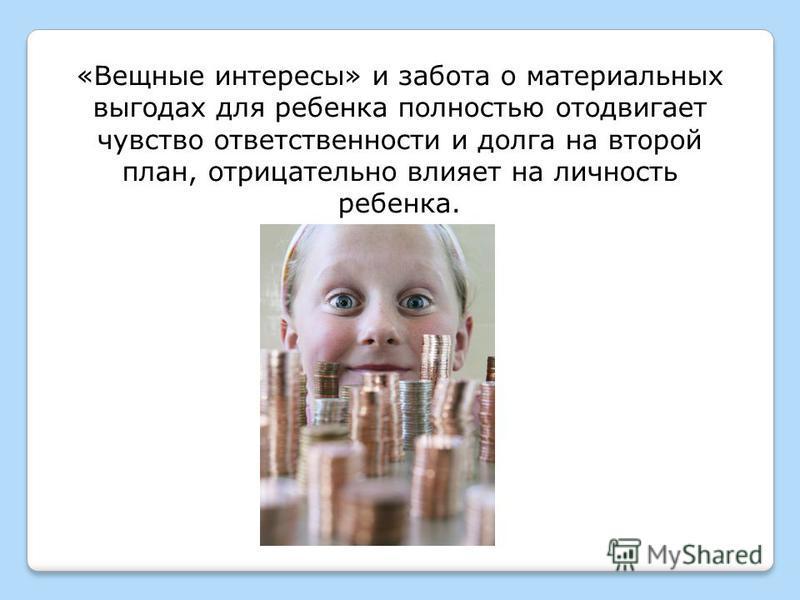 «Вещные интересы» и забота о материальных выгодах для ребенка полностью отодвигает чувство ответственности и долга на второй план, отрицательно влияет на личность ребенка.