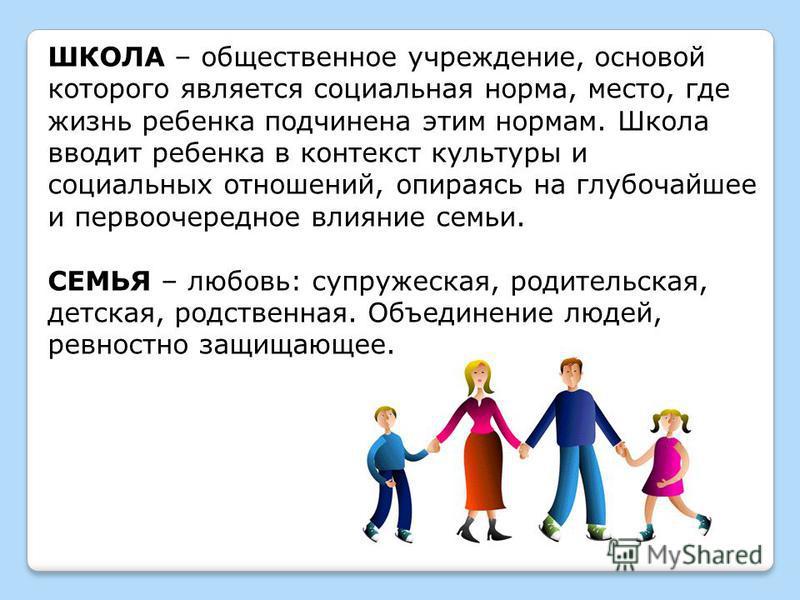 ШКОЛА – общественное учреждение, основой которого является социальная норма, место, где жизнь ребенка подчинена этим нормам. Школа вводит ребенка в контекст культуры и социальных отношений, опираясь на глубочайшее и первоочередное влияние семьи. СЕМЬ