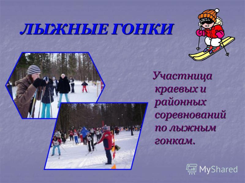 ЛЫЖНЫЕ ГОНКИ Участница краевых и районных соревнований по лыжным гонкам. Участница краевых и районных соревнований по лыжным гонкам.