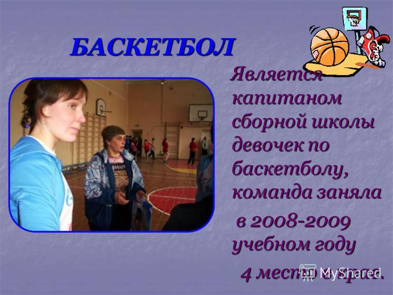 БАСКЕТБОЛ Является капитаном сборной школы девочек по баскетболу, команда заняла Является капитаном сборной школы девочек по баскетболу, команда заняла в 2008-2009 учебном году в 2008-2009 учебном году 4 место в крае. 4 место в крае.