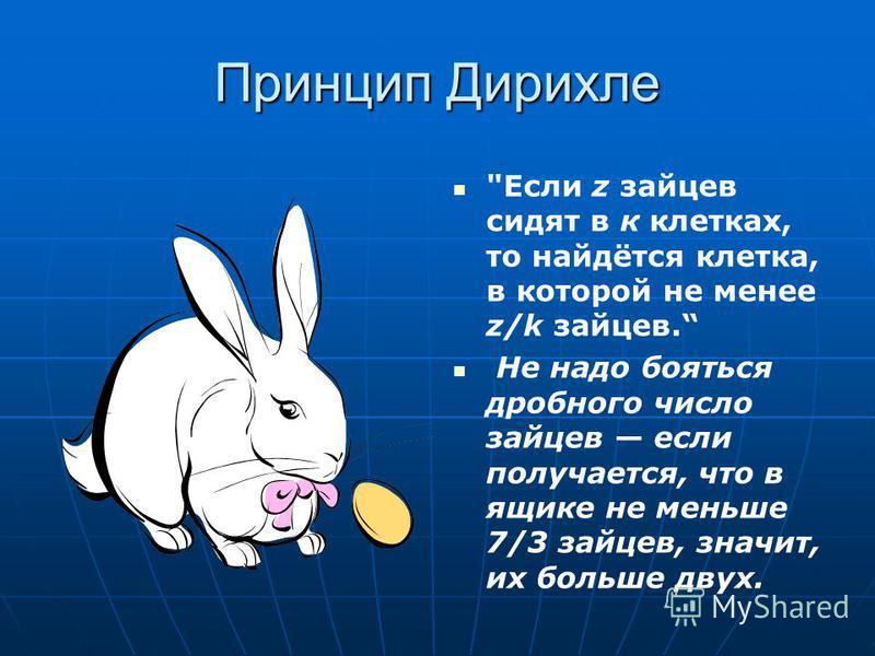 Принцип Дирихле Если z зайцев сидят в к клетках, то найдётся клетка, в которой не менее z/k зайцев. Не надо бояться дробного число зайцев если получается, что в ящике не меньше 7/3 зайцев, значит, их больше двух.