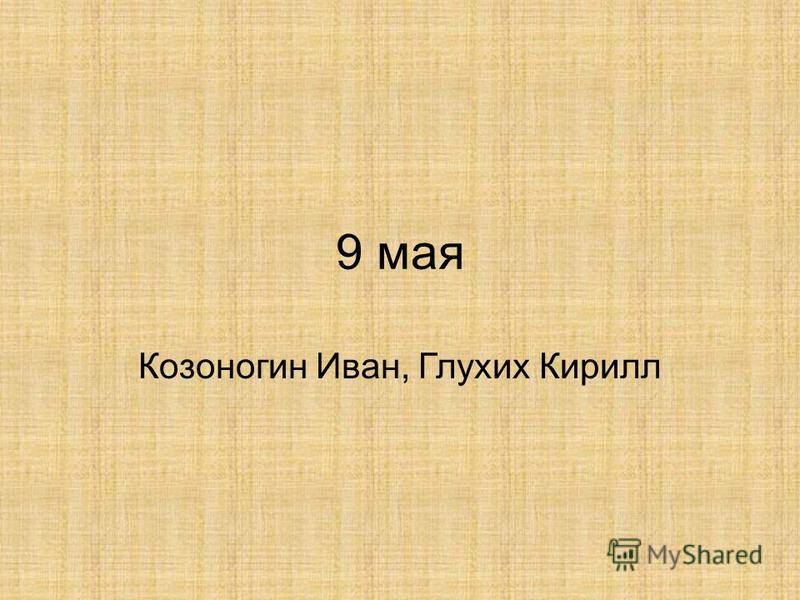 9 мая Козоногин Иван, Глухих Кирилл
