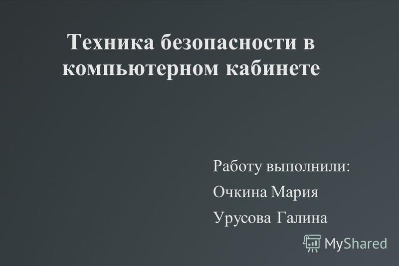 Техника безопасности в компьютерном кабинете Работу выполнили: Очкина Мария Урусова Галина