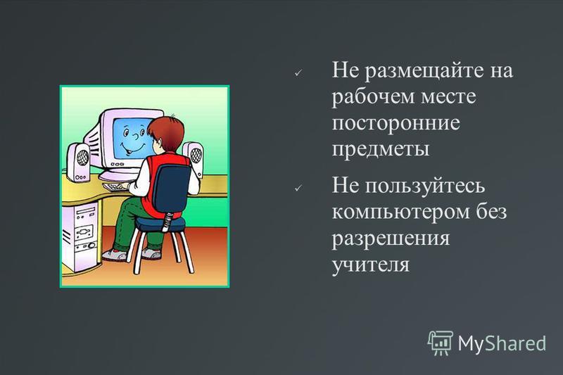 Не размещайте на рабочем месте посторонние предметы Не пользуйтесь компьютером без разрешения учителя
