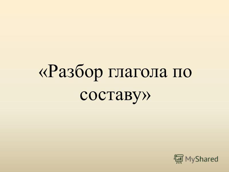 «Разбор глагола по составу»