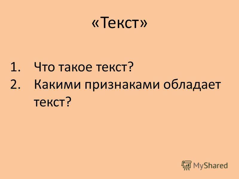 «Текст» 1. Что такое текст? 2. Какими признаками обладает текст?