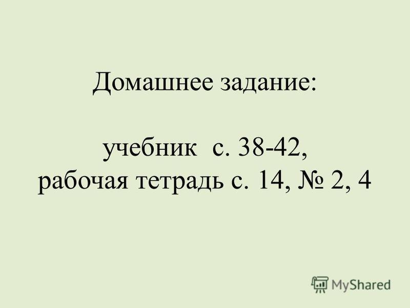 Домашнее задание: учебник с. 38-42, рабочая тетрадь с. 14, 2, 4