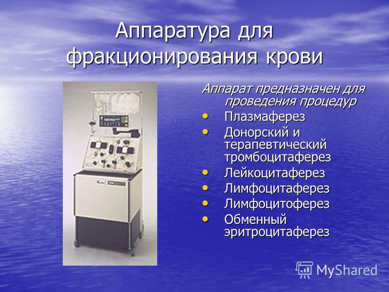 Аппаратура для фракционирования крови Аппарат предназначен для проведения процедур Плазмаферез Плазмаферез Донорский и терапевтический тромбоцитаферез Донорский и терапевтический тромбоцитаферез Лейкоцитаферез Лейкоцитаферез Лимфоцитаферез Лимфоцитаф