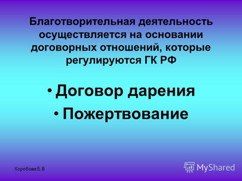 Коробова Е.В Благотворительная деятельность осуществляется на основании договорных отношений, которые регулируются ГК РФ Договор дарения Пожертвование