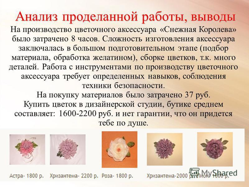 Анализ проделанной работы, выводы На производство цветочного аксессуара «Снежная Королева» было затрачено 8 часов. Сложность изготовления аксессуара заключалась в большом подготовительном этапе (подбор материала, обработка желатином), сборке цветков,