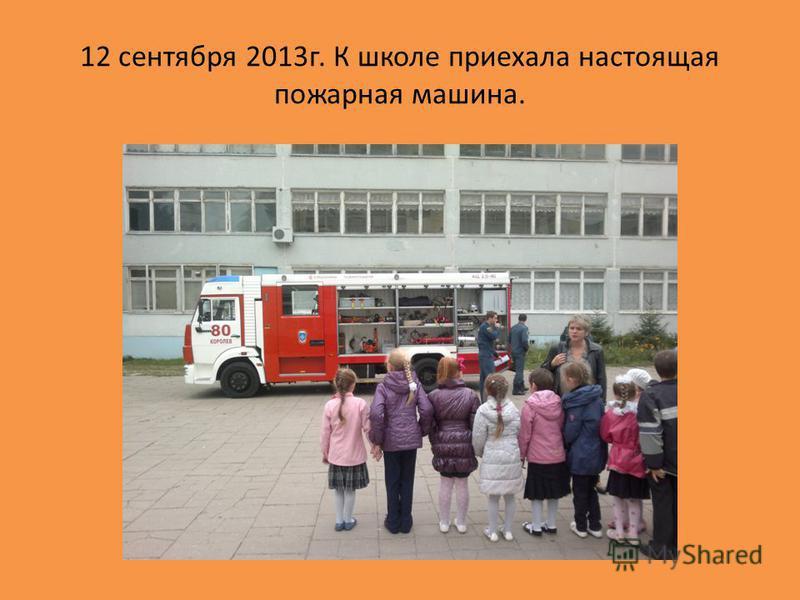 12 сентября 2013 г. К школе приехала настоящая пожарная машина.