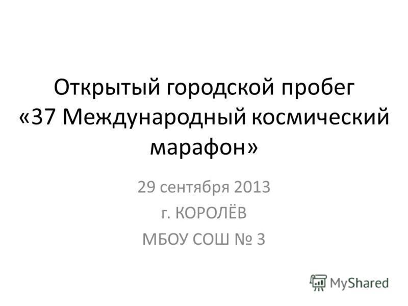 Открытый городской пробег «37 Международный космический марафон» 29 сентября 2013 г. КОРОЛЁВ МБОУ СОШ 3
