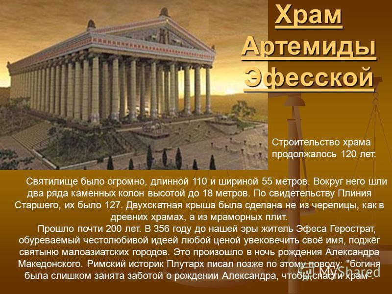 Храм Артемиды Эфесской Храм Артемиды Эфесской Строительство храма продолжалось 120 лет. Святилище было огромно, длинной 110 и шириной 55 метров. Вокруг него шли два ряда каменных колон высотой до 18 метров. По свидетельству Плиния Старшего, их было 1