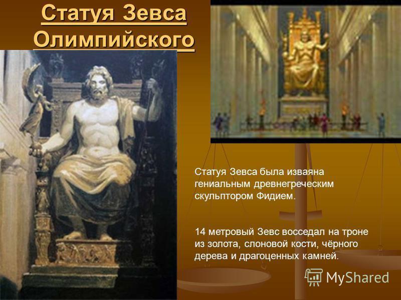 Статуя Зевса Олимпийского Статуя Зевса Олимпийского Статуя Зевса была изваяна гениальным древнегреческим скульптором Фидием. 14 метровый Зевс восседал на троне из золота, слоновой кости, чёрного дерева и драгоценных камней.