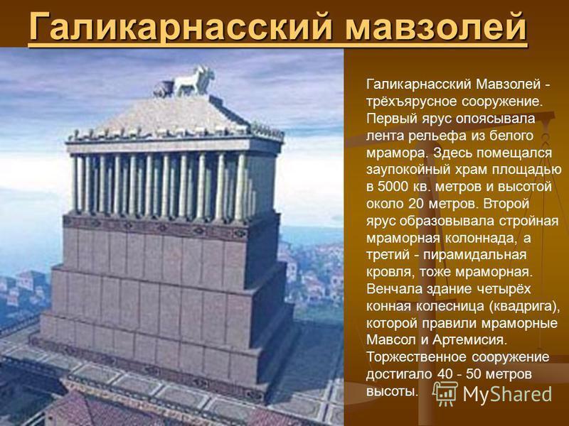Галикарнасский мавзолей Галикарнасский мавзолей Галикарнасский Мавзолей - трёхъярусное сооружение. Первый ярус опоясывала лента рельефа из белого мрамора. Здесь помещался заупокойный храм площадью в 5000 кв. метров и высотой около 20 метров. Второй я