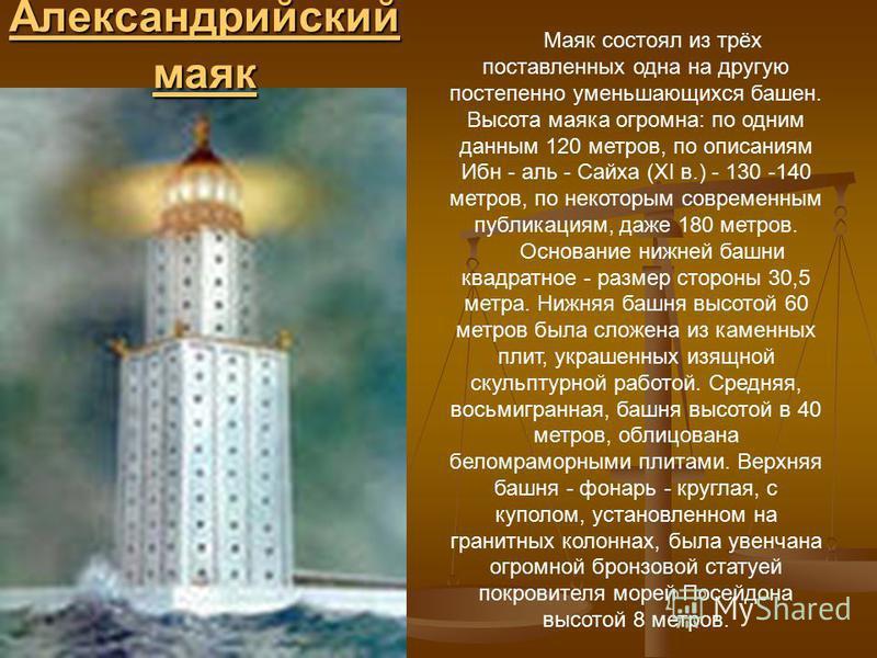 Александрийский маяк Александрийский маяк Маяк состоял из трёх поставленных одна на другую постепенно уменьшающихся башен. Высота маяка огромна: по одним данным 120 метров, по описаниям Ибн - аль - Сайха (XI в.) - 130 -140 метров, по некоторым соврем
