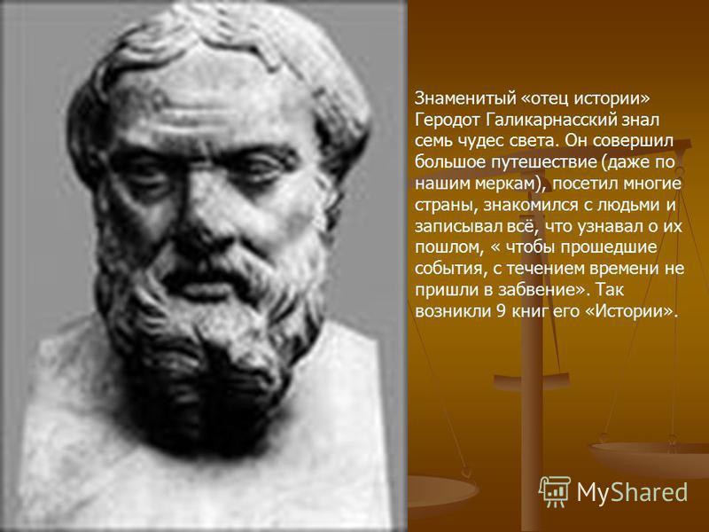 Знаменитый «отец истории» Геродот Галикарнасский знал семь чудес света. Он совершил большое путешествие (даже по нашим меркам), посетил многие страны, знакомился с людьми и записывал всё, что узнавал о их пошлом, « чтобы прошедшие события, с течением