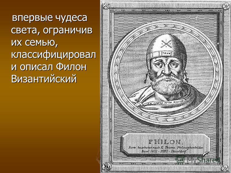 впервые чудеса света, ограничив их семью, классифицировал и описал Филон Византийский впервые чудеса света, ограничив их семью, классифицировал и описал Филон Византийский