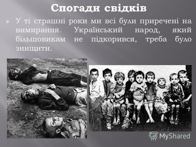 Спогади свідків У ті страшні роки ми всі були приречені на вимирання. Український народ, який більшовикам не підкорився, треба було знищити.