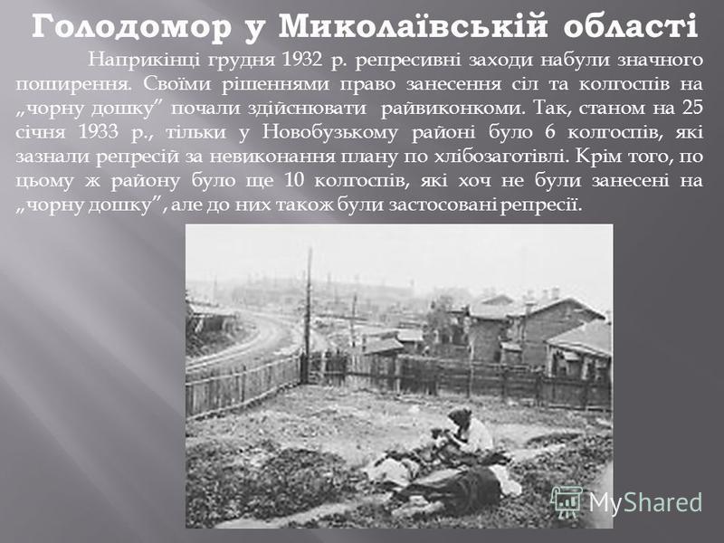 Голодомор у Миколаївській області Наприкінці грудня 1932 р. репресивні заходи набули значного поширення. Своїми рішеннями право занесення сіл та колгоспів на чорну дошку почали здійснювати райвиконкоми. Так, станом на 25 січня 1933 р., тільки у Новоб