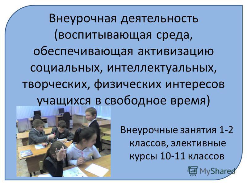 Внеурочная деятельность (воспитывающая среда, обеспечивающая активизацию социальных, интеллектуальных, творческих, физических интересов учащихся в свободное время) Внеурочные занятия 1-2 классов, элективные курсы 10-11 классов