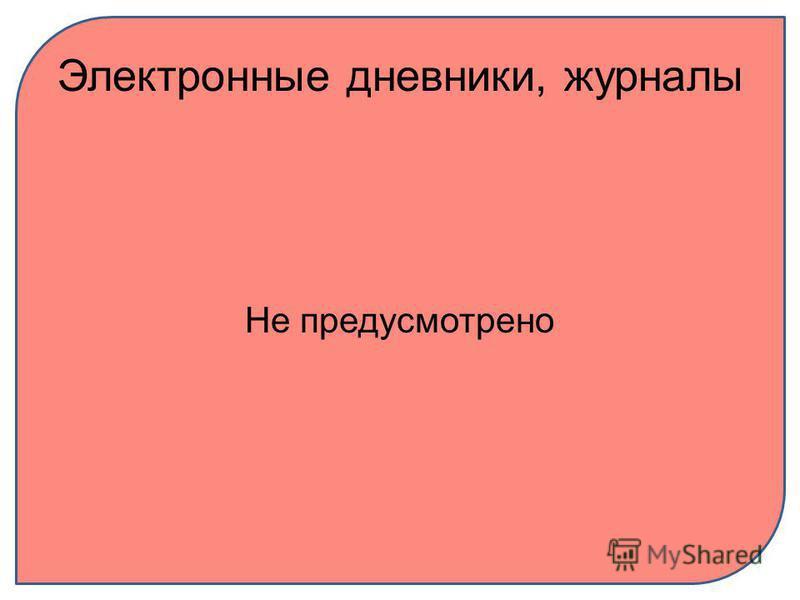 Электронные дневники, журналы Не предусмотрено