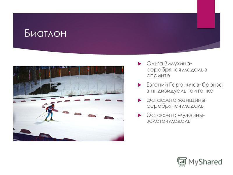 Биатлон Ольга Вилухина- серебряная медаль в спринте. Евгений Гараничев- бронза в индивидуальной гонке Эстафета женщины- серебряная медаль Эстафета мужчины- золотая медаль