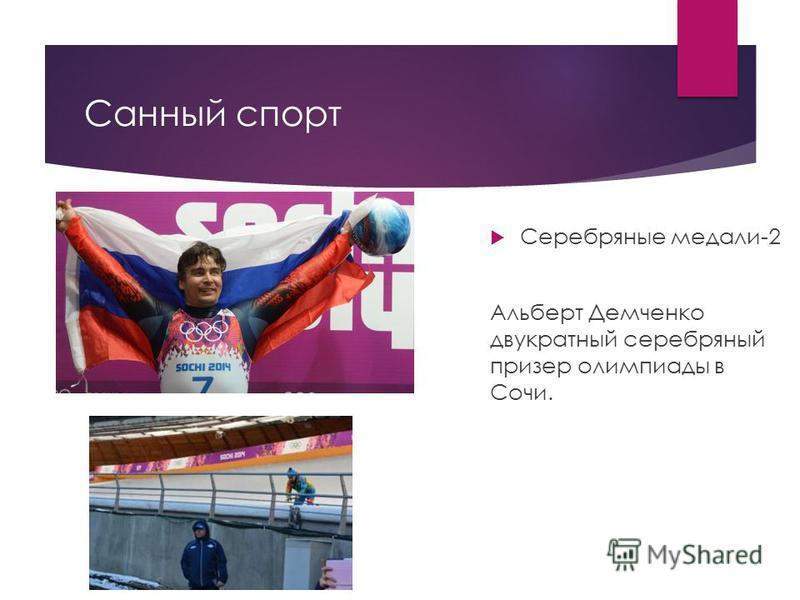 Санный спорт Серебряные медали-2 Альберт Демченко двукратный серебряный призер олимпиады в Сочи.
