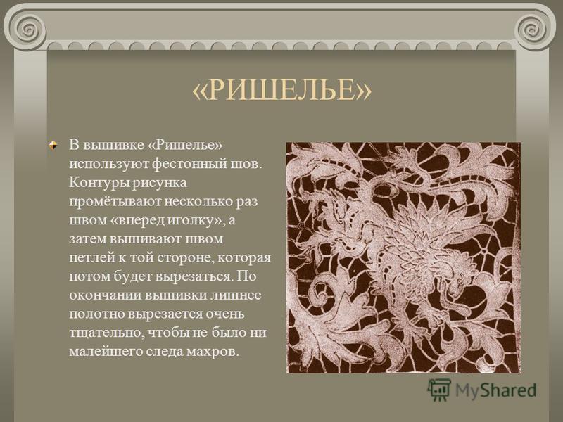 «РИШЕЛЬЕ» Вышивка «Ришелье» - одна из изящнейших вышивок для украшения столового белья. Эта же вышивка очень хороша для отделки блузки или платья,также и для нарядного воротника на детское платье. Рисунок для такой вышивки переводить на материю надо